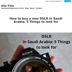 How to buy a new DSLR in Saudi Arabia: 5 Things to look for – Site Title