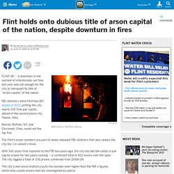 Flint holds onto dubious title of arson capital of the nation, despite downturn in fires