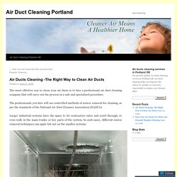 Air Ducts Cleaning -The Right Way to Clean Air Ducts