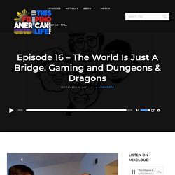 Episode 16 – The World Is Just A Bridge. Gaming and Dungeons & Dragons – This Filipino American Life Podcast