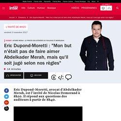 """Eric Dupond-Moretti : """"Mon but n'était pas de faire aimer Abdelkader Merah, mais qu'il soit jugé selon nos règles"""""""