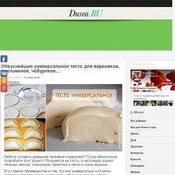 Вкуснейшее универсальное тесто для вареников, пельменей, чебуреков… « Dusea.ru