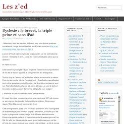 Dyslexie : le brevet, la triple peine et sans iPad - Les z'ed