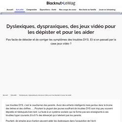 Dyslexiques, dyspraxiques, des jeux vidéo pour les dépister et pour les aider - Actualité