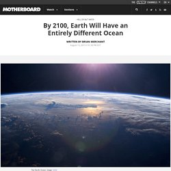 By 2100, Earth Will Have an Entirely Different Ocean