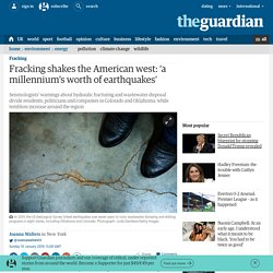 Fracking shakes the American west: 'a millennium's worth of earthquakes'
