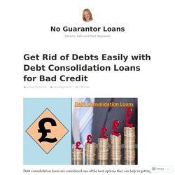 Get Rid of Debts Easily with Debt Consolidation Loans for Bad Credit