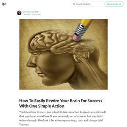 How To Easily Rewire Your Brain For Success With One Simple Action