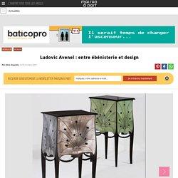 Ludovic Avenel : entre ébénisterie et design - Maisonapart