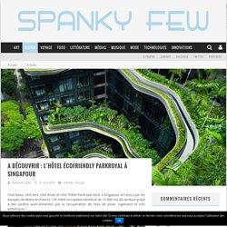 A découvrir : l'hôtel écofriendly Parkroyal à Singapour - Spanky Few - Culture & Innovation