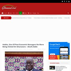 Habits, Sins Of Past Economic Managers No More Being Visited On Ghanaians – Akufo-Addo - Ghana Live TV