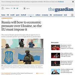 Russia will bow to economic pressure over Ukraine, so the EU must impose it
