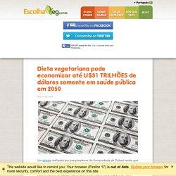 pode economizar até U$31 TRILHÕES de dólares somente em saúde pública em 2050 - EscolhaVeg.com.br