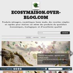 ecosymaison.over-blog.com - Produits ménagers, cosmétiques home made, des recettes simples et rapides pour réaliser soi même des produits du quotidien économiques, écologiques et d'excellente qualité