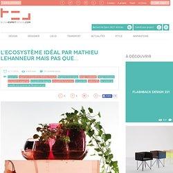 L'Ecosystème idéal par Mathieu Lehanneur mais pas que... - Blog Esprit Design