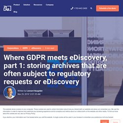 Where GDPR meets eDiscovery, part 1: storing archives that are often subject to regulatory requests or eDiscovery