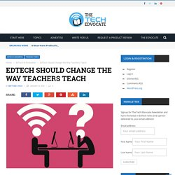 EdTech Should Change the Way Teachers Teach