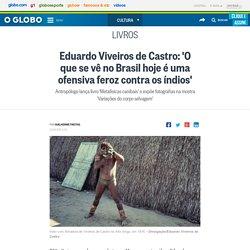 Eduardo Viveiros de Castro: 'O que se vê no Brasil hoje é uma ofensiva feroz contra os índios'