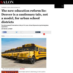 The new education reform lie: Denver is a cautionary tale, not a model, for urban school districts