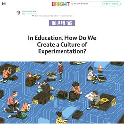 In Education, How Do We Create a Culture of Experimentation? — Bright