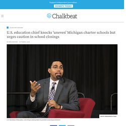 U.S. education chief knocks 'uneven' Michigan charter schools but urges caution in school closings
