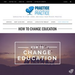 How to Change Education - How to Start, Grow, and Scale a Private Practice
