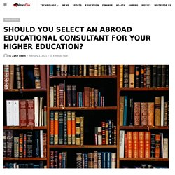 SHOULD YOU SELECT AN ABROAD EDUCATIONAL CONSULTANT FOR YOUR HIGHER EDUCATION? - NewsDio