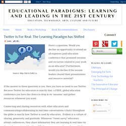 Educational Paradigms: Learning and Leading in the 21st Century: Twitter Is For Real: The Learning Paradigm has Shifted