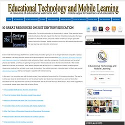 Educational Technology and Mobile Learning: 10 Great Resources on 21st Century Education