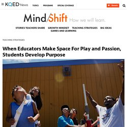 When Educators Make Space For Play and Passion, Students Develop Purpose