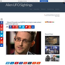Edward Snowden say ALIENS are trying to make contact with Earth right now