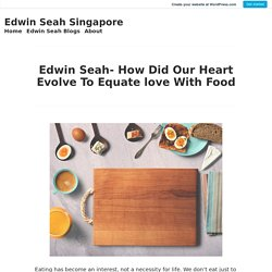 Edwin Seah- How Did Our Heart Evolve To Equate love With Food – Edwin Seah Singapore