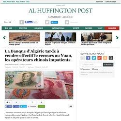 La Banque d'Algérie tarde à rendre effectif le recours au Yuan, les opérateurs chinois impatients