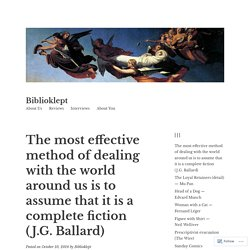 The most effective method of dealing with the world around us is to assume that it is a complete fiction (J.G. Ballard) – Biblioklept