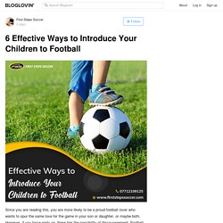6 Effective Ways to Introduce Your Children to Football