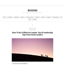 How To Be A Effective Leader: Top 10 Leadership Tips From Great Leaders