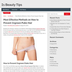 Most Effective Methods on How to Prevent Ingrown Pubic Hair - Is Beauty Tips