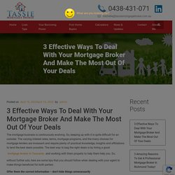 3 Effective Ways To Deal With Your Mortgage Broker And Make The Most Out Of Your Deals - Tassie Mortgage Broker