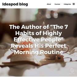 "The Author of ""The 7 Habits of Highly Effective People"" Reveals His Perfect Morning Routine - Ideapod blog"