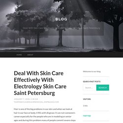 Deal With Skin Care Effectively With Electrology Skin Care Saint Petersburg