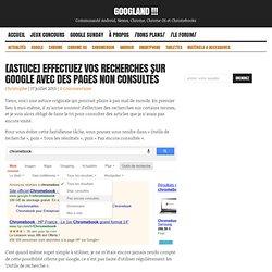 [Astuce] Effectuez vos recherches sur Google avec des pages non consultés