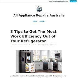 3 Tips to Get The Most Work Efficiency Out of Your Refrigerator – All Appliance Repairs Australia