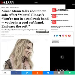 "Aimee Mann talks about new solo effort ""Mental Illness"": ""You're not in a cool rock band — you're in a cool soft band. Embrace the soft."""