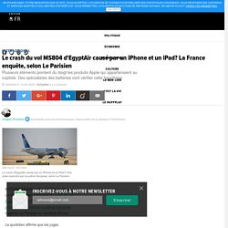 Le crash du vol MS804 d'EgyptAir causé par un iPhone et un iPad? La France enquête, selon Le Parisien