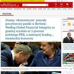 """Znamy """"ekonomiczne"""" powody powyborczej paniki w Berlinie. Według Global Financial Integrity za granicę wycieka aż 5 procent polskiego PKB, a najwięcej kradną... niemieckie koncerny"""