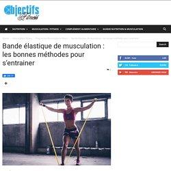 Bande élastique de musculation : les bonnes méthodes pour s'entrainer