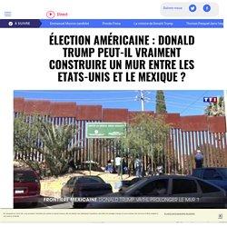 Élection américaine : Donald Trump peut-il vraiment construire un mur entre les Etats-Unis et le Mexique ?