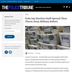 Feds Say Election Staff Opened Then Threw Away Military Ballots - The Police Tribune