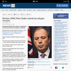 Election 2016: Peter Dutton stands by refugee remarks