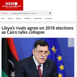 Libya's rivals agree on 2018 elections as Cairo talks collapse – Middle East Monitor